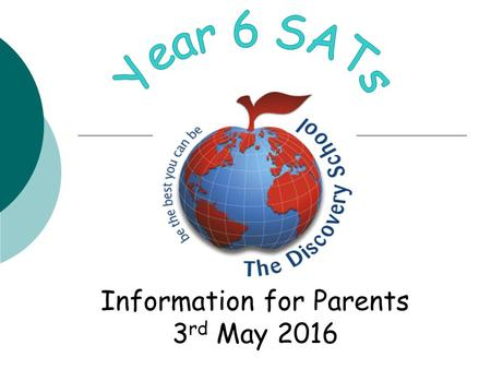 Information for Parents 3 rd May 2016. Key Stage 2 SATs Changes In 2014/15 a new national curriculum framework was introduced by the government for Years.
