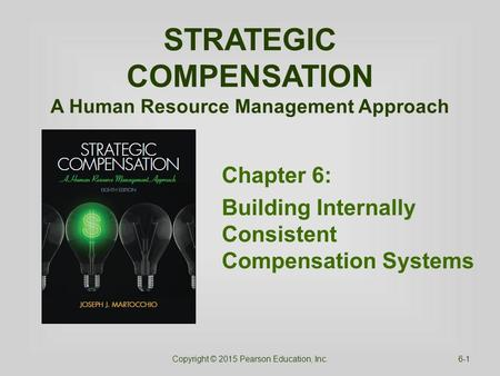 STRATEGIC COMPENSATION A Human Resource Management Approach Chapter 6: Building Internally Consistent Compensation Systems Copyright © 2015 Pearson Education,