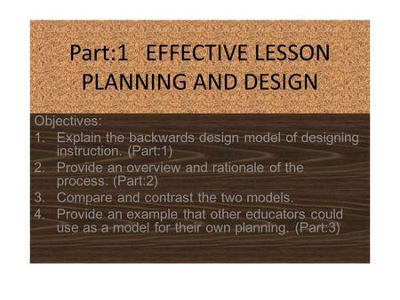 Part:1 EFFECTIVE LESSON PLANNING AND DESIGN Objectives: 1.Explain the backwards design model of designing instruction. (Part:1) 2.Provide an overview and.
