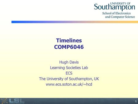 Event 1 Timelines COMP6046 Hugh Davis Learning Societies Lab ECS The University of Southampton, UK www.ecs.soton.ac.uk/~hcd.