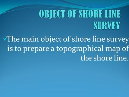 The main object of shore line survey is to prepare a topographical map of the shore line.