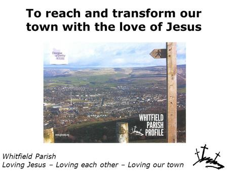 To reach and transform our town with the love of Jesus Whitfield Parish Loving Jesus – Loving each other – Loving our town.