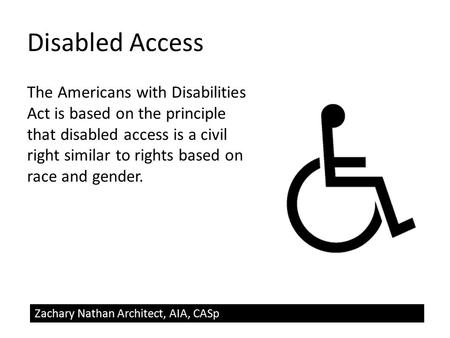 Disabled Access The Americans with Disabilities Act is based on the principle that disabled access is a civil right similar to rights based on race and.