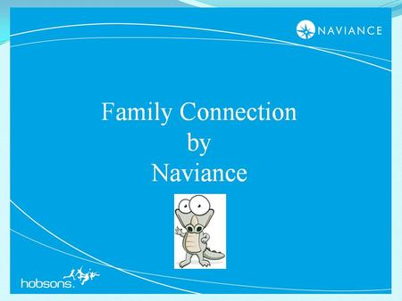 1. 2 Hello and Welcome to Family Connection! I am the Naviance Navigator. I am here guide and assist you.