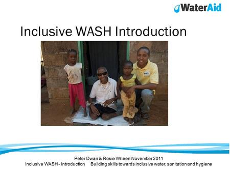 Inclusive WASH Introduction Peter Dwan & Rosie Wheen November 2011 Inclusive WASH - Introduction Building skills towards inclusive water, sanitation and.