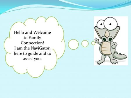 Hello and Welcome to Family Connection! I am the NaviGator, here to guide and to assist you.