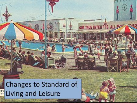 Changes to Standard of Living and Leisure. What do we mean by Standard of Living and Leisure? Standard of Living: The quality of life of members of society,