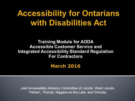Training Module for AODA Accessible Customer Service and Integrated Accessibility Standard Regulation For Contractors March 2016 Joint Accessibility Advisory.