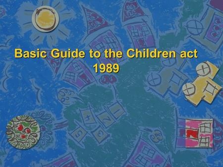 Basic Guide to the Children act 1989. Aims of the session n To gain an understanding of the main principles of the Children act 1989 n To understand the.
