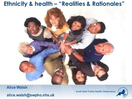 "South West Public Health Observatory Ethnicity & health – ""Realities & Rationales"" Alice Walsh"