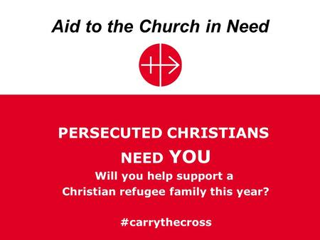 Aid to the Church in Need PERSECUTED CHRISTIANS NEED YOU Will you help support a Christian refugee family this year? #carrythecross.