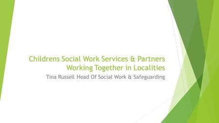 Childrens Social Work Services & Partners Working Together in Localities Tina Russell Head Of Social Work & Safeguarding.