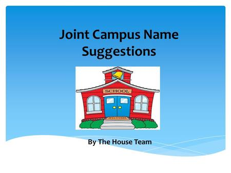 Joint Campus Name Suggestions By The House Team.  Before Christmas the Pupil Council were asked to present information to each and every class about.