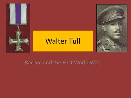 Walter Tull Racism and the First World War. Walter Tull: The Early years Walter Tull, the son of joiner, was born in Folkestone in April 1888. Walter's.