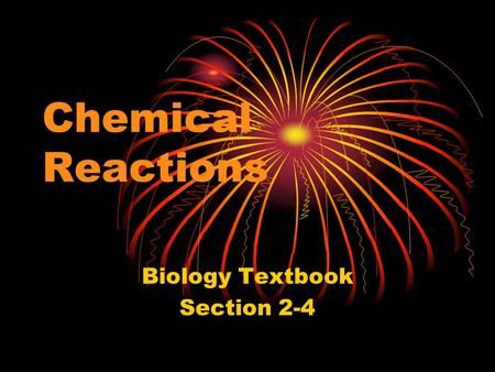 Chemical Reactions Biology Textbook Section 2-4 Chemical Reactions and Enzymes 1. chemical reaction: process that changes one set of compounds (reactants)
