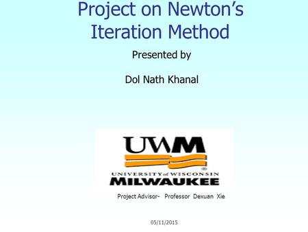 Project on Newton's Iteration Method Presented by Dol Nath Khanal Project Advisor- Professor Dexuan Xie 05/11/2015.