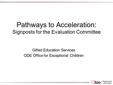 Pathways to Acceleration: Signposts for the Evaluation Committee Gifted Education Services ODE Office for Exceptional Children.