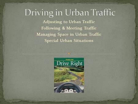 Adjusting to Urban Traffic Following & Meeting Traffic Managing Space in Urban Traffic Special Urban Situations.