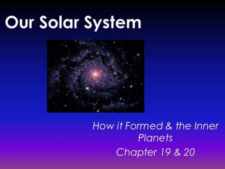Our Solar System How it Formed & the Inner Planets Chapter 19 & 20.
