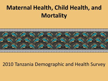 2010 Tanzania Demographic and Health Survey Maternal Health, Child Health, and Mortality.