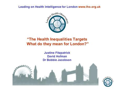 """The Health Inequalities Targets What do they mean for London?"" Justine Fitzpatrick David Hofman Dr Bobbie Jacobson Leading on Health Intelligence for."