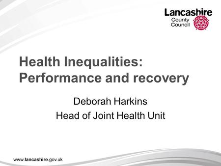 Health Inequalities: Performance and recovery Deborah Harkins Head of Joint Health Unit.