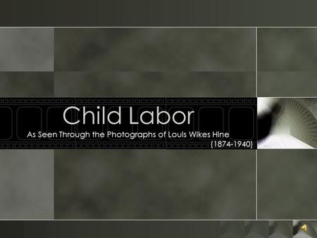 Child Labor As Seen Through the Photographs of Louis Wikes Hine (1874-1940)