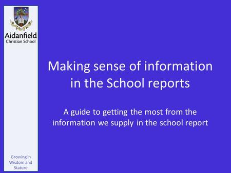 Growing in Wisdom and Stature Making sense of information in the School reports A guide to getting the most from the information we supply in the school.