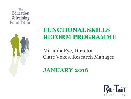FUNCTIONAL SKILLS REFORM PROGRAMME Miranda Pye, Director Clare Vokes, Research Manager JANUARY 2016.