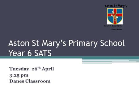 Aston St Mary's Primary School Year 6 SATS Tuesday 26 th April 3.25 pm Danes Classroom Church of England (VA) Primary School.