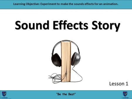 """Be the Best"" Learning Objective: Experiment to make the sounds effects for an animation. Sound Effects Story Lesson 1 1."
