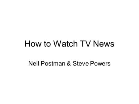 How to Watch TV News Neil Postman & Steve Powers.