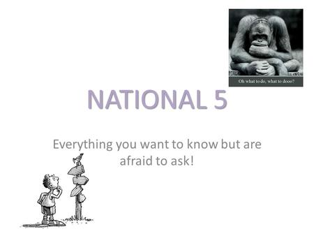 NATIONAL 5 Everything you want to know but are afraid to ask!