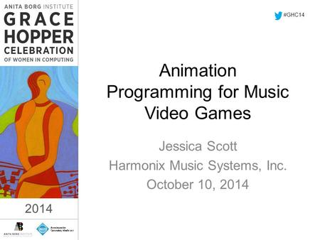 2014 Animation Programming for Music Video Games Jessica Scott Harmonix Music Systems, Inc. October 10, 2014 #GHC14 2014.