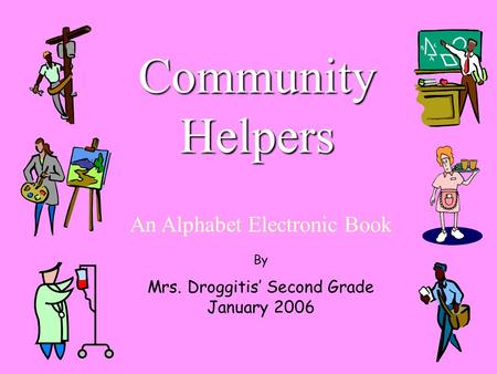 Community Helpers An Alphabet Electronic Book By Mrs. Droggitis' Second Grade January 2006.