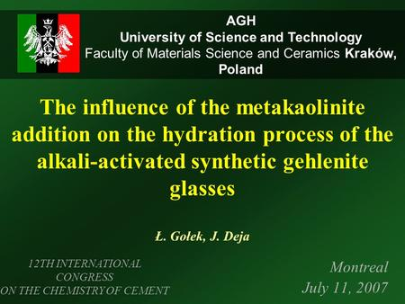 The influence of the metakaolinite addition on the hydration process of the alkali-activated synthetic gehlenite glasses Ł. Gołek, J. Deja Montreal July.