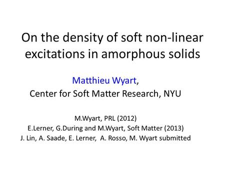 On the density of soft non-linear excitations in amorphous solids Matthieu Wyart, Center for Soft Matter Research, NYU M.Wyart, PRL (2012) E.Lerner, G.During.