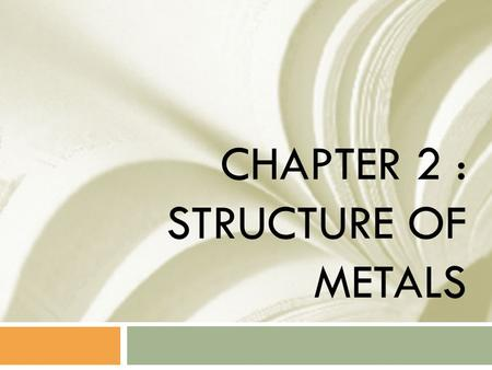 CHAPTER 2 : STRUCTURE OF METALS. TOPIC  1) ATOMIC ARRANGEMENT  2) ATOMIC STRUCTURE  3) BONDING BETWEEN ATOMS  4) LATTICE STRUCTURE  5) CRYSTAL SYSTEM.