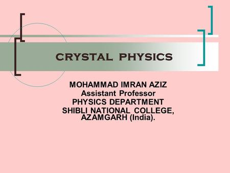 crystal physics MOHAMMAD IMRAN AZIZ Assistant Professor PHYSICS DEPARTMENT SHIBLI NATIONAL COLLEGE, AZAMGARH (India).