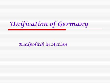 "Unification of Germany Realpolitik in Action. Otto von Bismarck 1881 speech to the Reichstag  ""I have often acted hastily and without reflection, but."