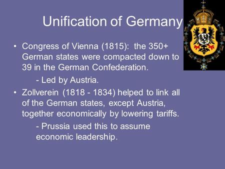 Unification of Germany Congress of Vienna (1815): the 350+ German states were compacted down to 39 in the German Confederation. - Led by Austria. Zollverein.