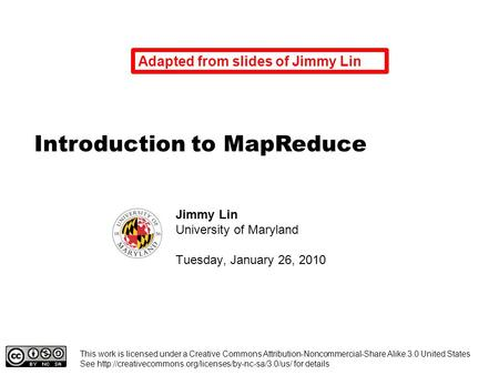 Introduction to MapReduce Jimmy Lin University of Maryland Tuesday, January 26, 2010 This work is licensed under a Creative Commons Attribution-Noncommercial-Share.