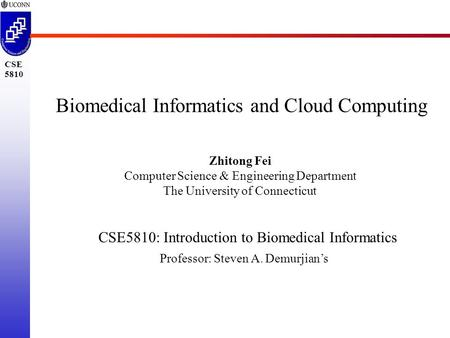 CSE 5810 Biomedical Informatics and Cloud Computing Zhitong Fei Computer Science & Engineering Department The University of Connecticut CSE5810: Introduction.