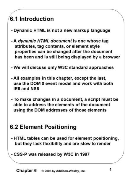 Chapter 6 © 2003 by Addison-Wesley, Inc. 1 6.1 Introduction - Dynamic HTML is not a new markup language - A dynamic HTML document is one whose tag attributes,