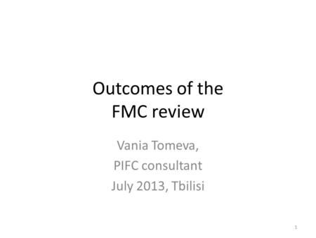 Outcomes of the FMC review Vania Tomeva, PIFC consultant July 2013, Tbilisi 1.