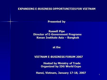 1 EXPANDING E-BUSINESS OPPORTUNITIES FOR VIETNAM Presented by Russell Pipe Director of E-Government Programs Kenan Institute Asia – Bangkok at the VIETNAM.