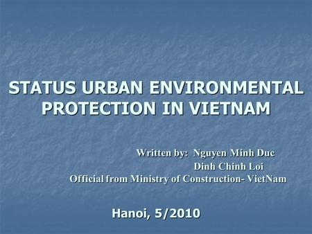 STATUS URBAN ENVIRONMENTAL PROTECTION IN VIETNAM Written by: Nguyen Minh Duc Dinh Chinh Loi Official from Ministry of Construction- VietNam Hanoi, 5/2010.