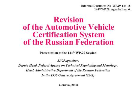 Revision of the Automotive Vehicle Certification System of the Russian Federation Presentation at the 144 th WP.29 Session S.V.Pugatchev, Deputy Head,