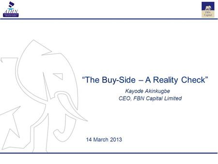 "1 ""The Buy-Side – A Reality Check"" Kayode Akinkugbe CEO, FBN Capital Limited 14 March 2013."
