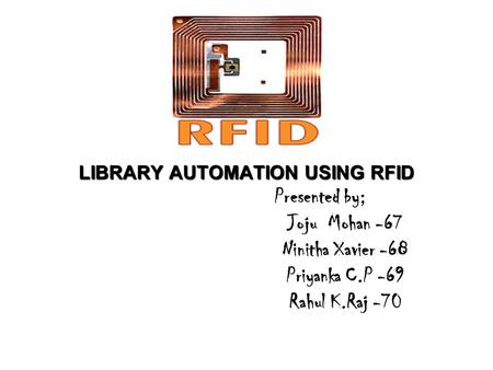LIBRARY AUTOMATION USING RFID LIBRARY AUTOMATION USING RFID Presented by; Joju Mohan -67 Ninitha Xavier -68 Priyanka C.P -69 Rahul K.Raj -70.